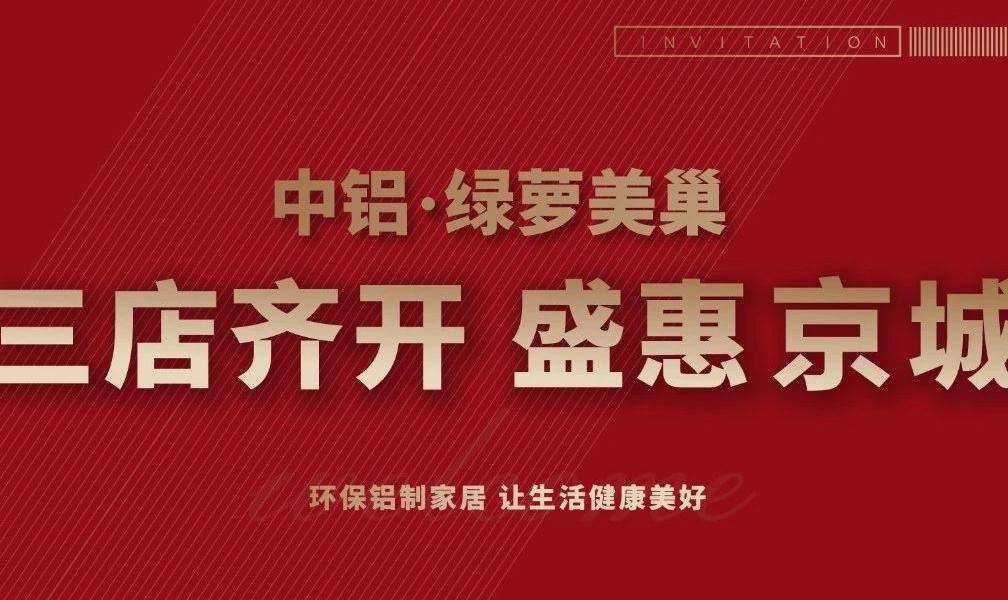 喜迎双节,盛惠京城!中铝・绿萝美巢北京三店齐开!